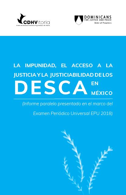 La impunidad, el acceso a la justicia y la justiciabilidad de los DESCA en México : Informe Paralelo EPU 2018